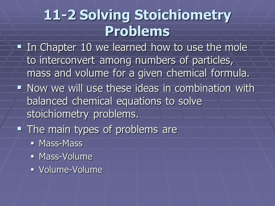 11-2 Solving Stoichiometry Problems  In Chapter 10 we learned how to use the mole to interconvert among numbers of particles, mass and volume for a g