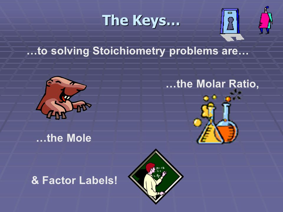 The Keys… …to solving Stoichiometry problems are… …the Mole …the Molar Ratio, & Factor Labels!