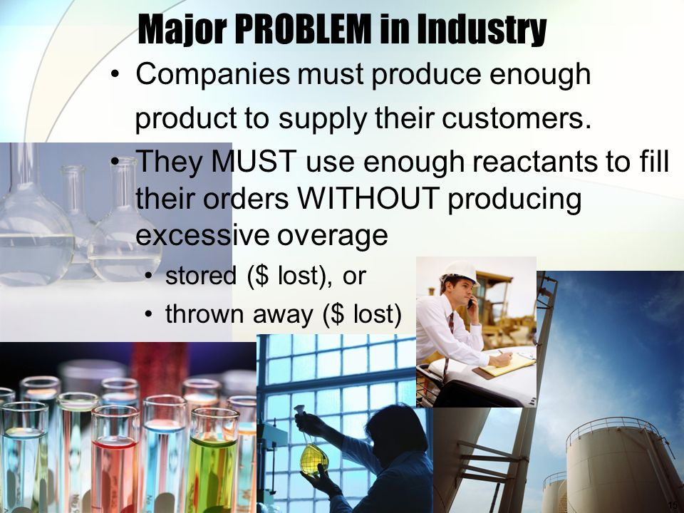Major PROBLEM in Industry Companies must produce enough product to supply their customers. They MUST use enough reactants to fill their orders WITHOUT