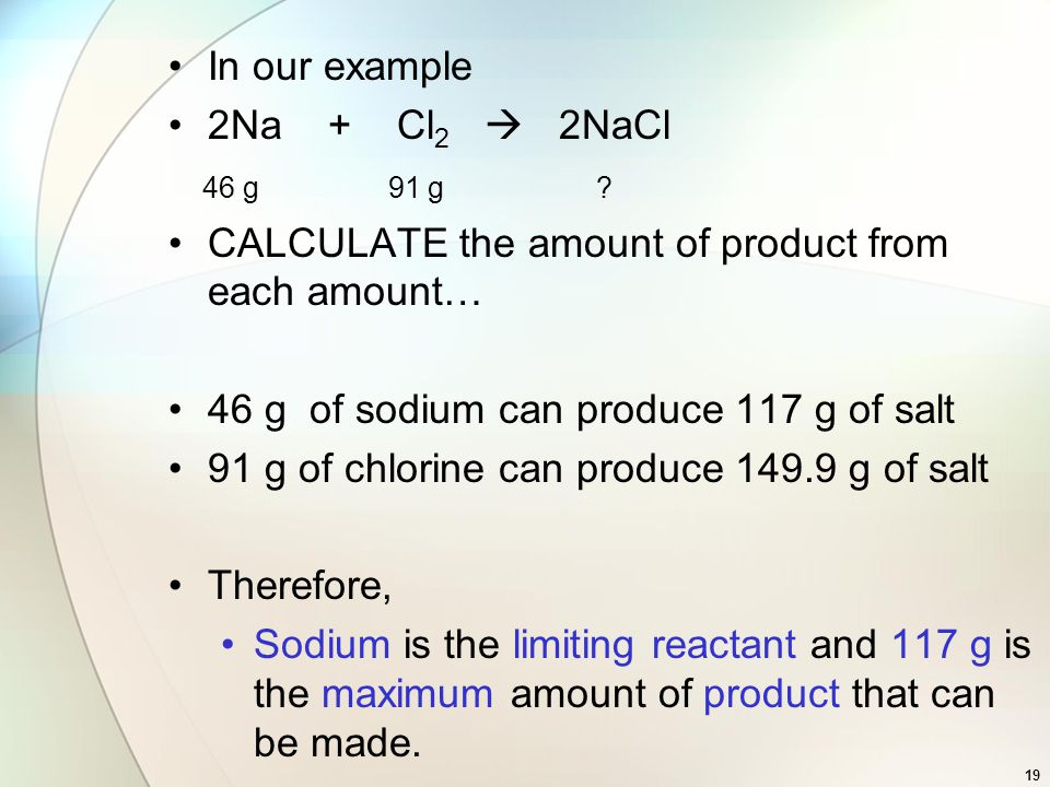 In our example 2Na + Cl 2  2NaCl 46 g 91 g ? CALCULATE the amount of product from each amount… 46 g of sodium can produce 117 g of salt 91 g of chlor