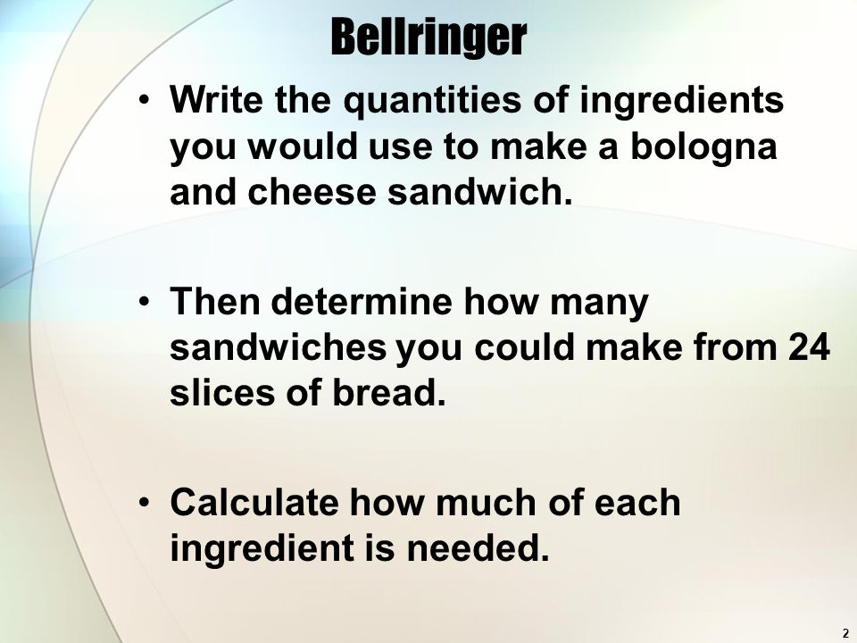 Bellringer Write the quantities of ingredients you would use to make a bologna and cheese sandwich. Then determine how many sandwiches you could make