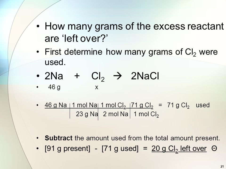 How many grams of the excess reactant are 'left over?' First determine how many grams of Cl 2 were used. 2Na + Cl 2  2NaCl 46 g x 46 g Na 1 mol Na 1