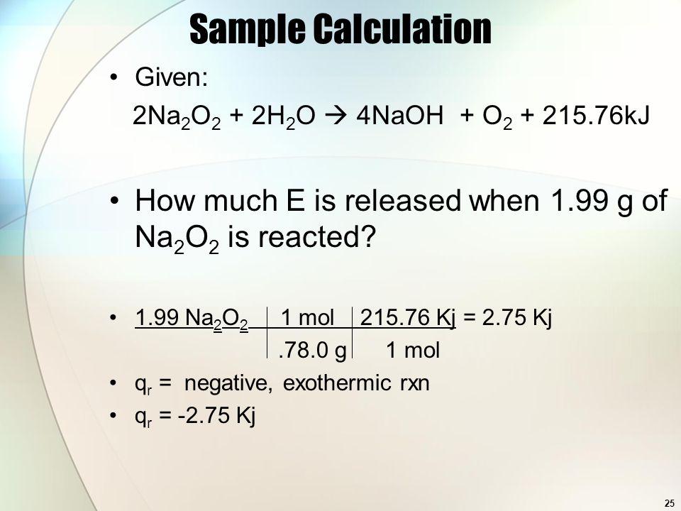 Given: 2Na 2 O 2 + 2H 2 O  4NaOH + O 2 + 215.76kJ How much E is released when 1.99 g of Na 2 O 2 is reacted? 1.99 Na 2 O 2 1 mol 215.76 Kj = 2.75 Kj.