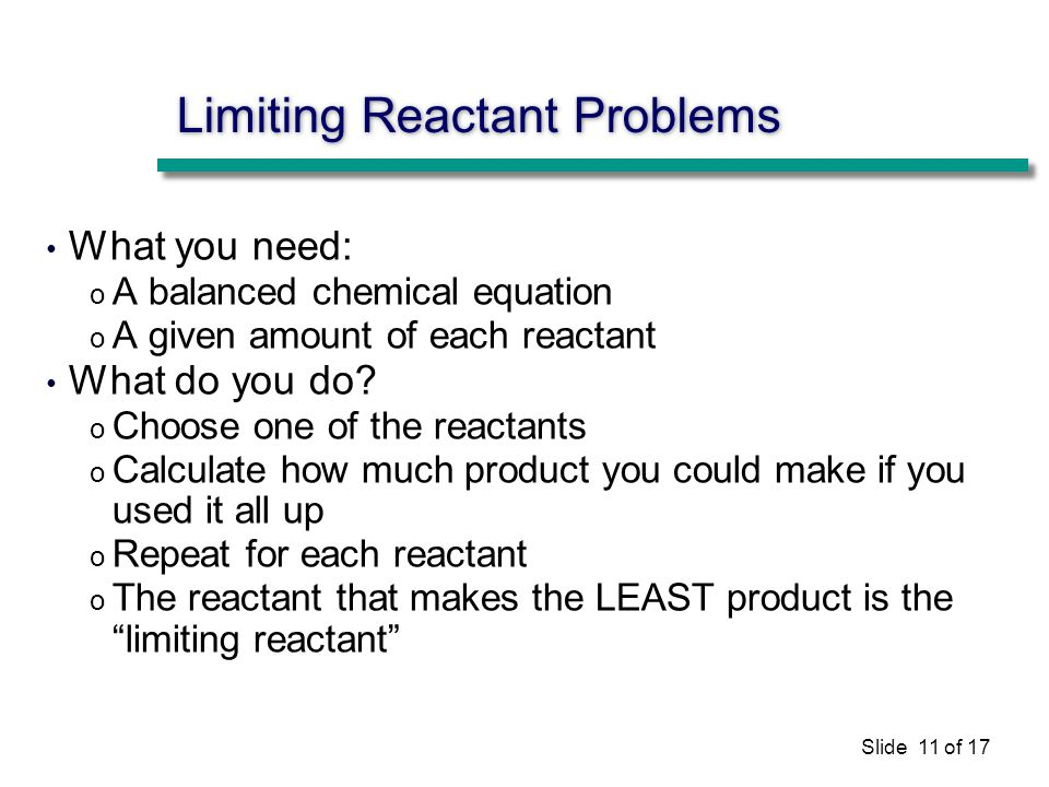 Slide 11 of 17 Limiting Reactant Problems What you need: o A balanced chemical equation o A given amount of each reactant What do you do.