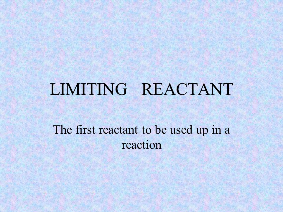 LIMITING REACTANT The first reactant to be used up in a reaction