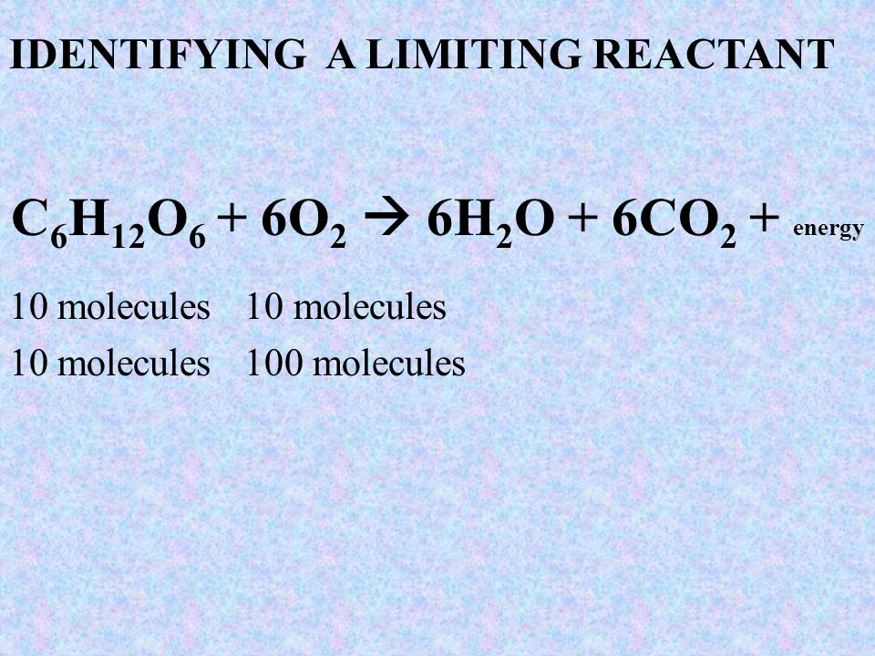 C 6 H 12 O 6 + 6O 2  6H 2 O + 6CO 2 + energy 10 molecules 10 molecules 100 molecules IDENTIFYING A LIMITING REACTANT