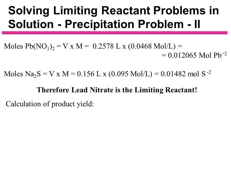 Solving Limiting Reactant Problems in Solution - Precipitation Problem - II Moles Pb(NO 3 ) 2 = V x M = 0.2578 L x (0.0468 Mol/L) = = Moles Na 2 S = V x M = 0.156 L x (0.095 Mol/L) =