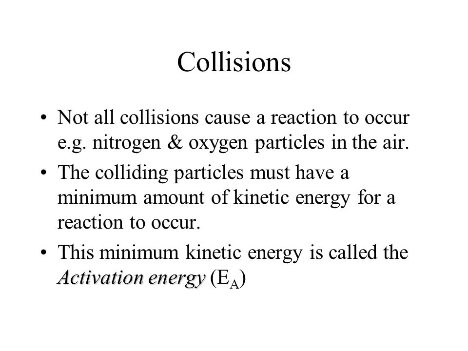 Collisions Not all collisions cause a reaction to occur e.g.
