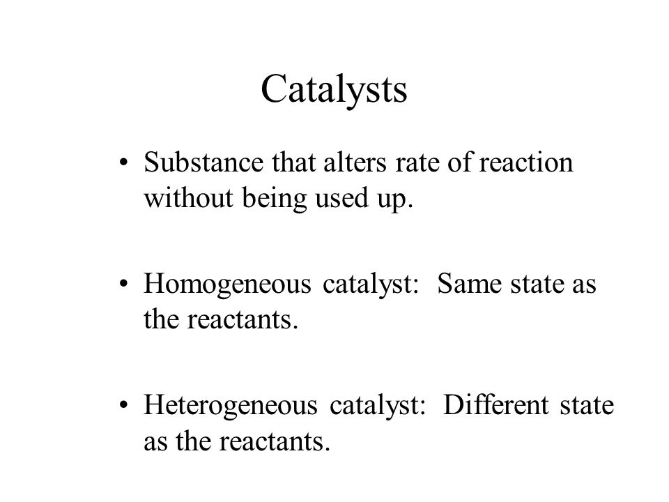Catalysts Substance that alters rate of reaction without being used up.