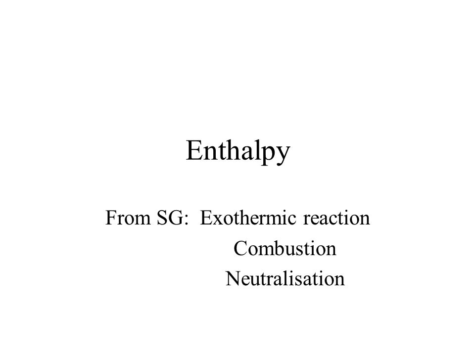 Enthalpy From SG: Exothermic reaction Combustion Neutralisation
