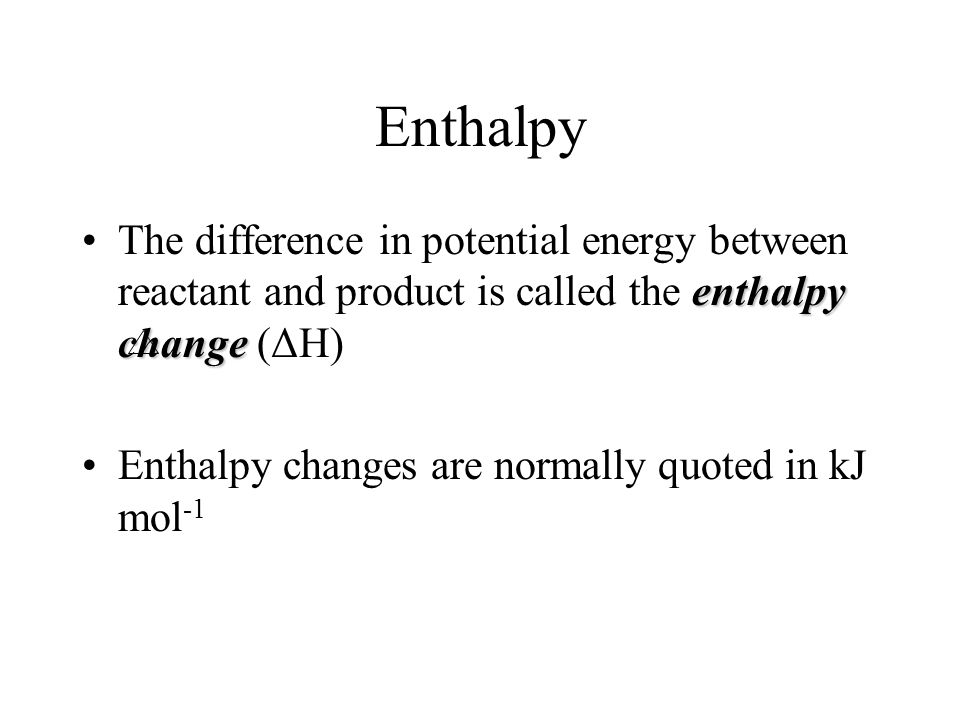 Enthalpy enthalpy changeThe difference in potential energy between reactant and product is called the enthalpy change (ΔH) Enthalpy changes are normally quoted in kJ mol -1