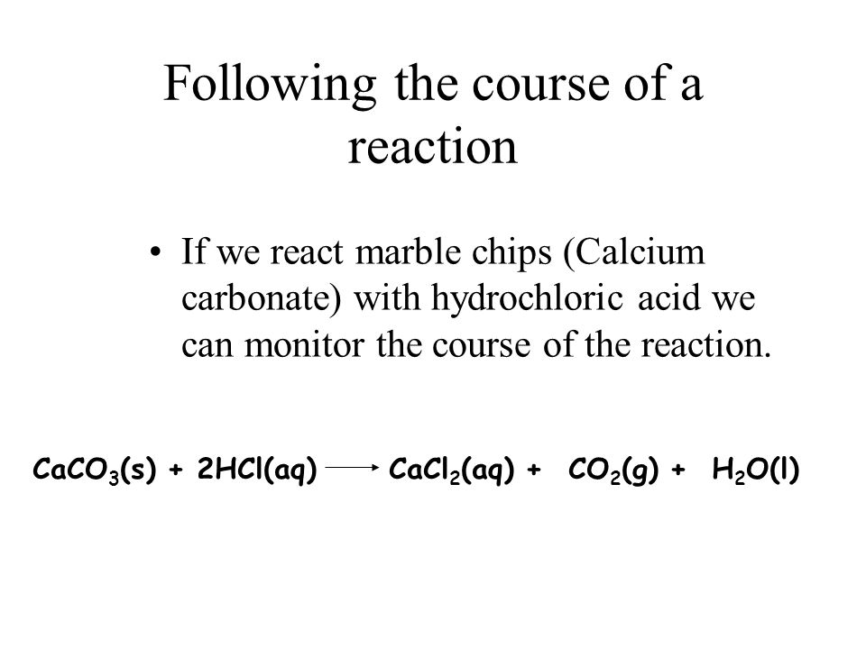 Following the course of a reaction If we react marble chips (Calcium carbonate) with hydrochloric acid we can monitor the course of the reaction.