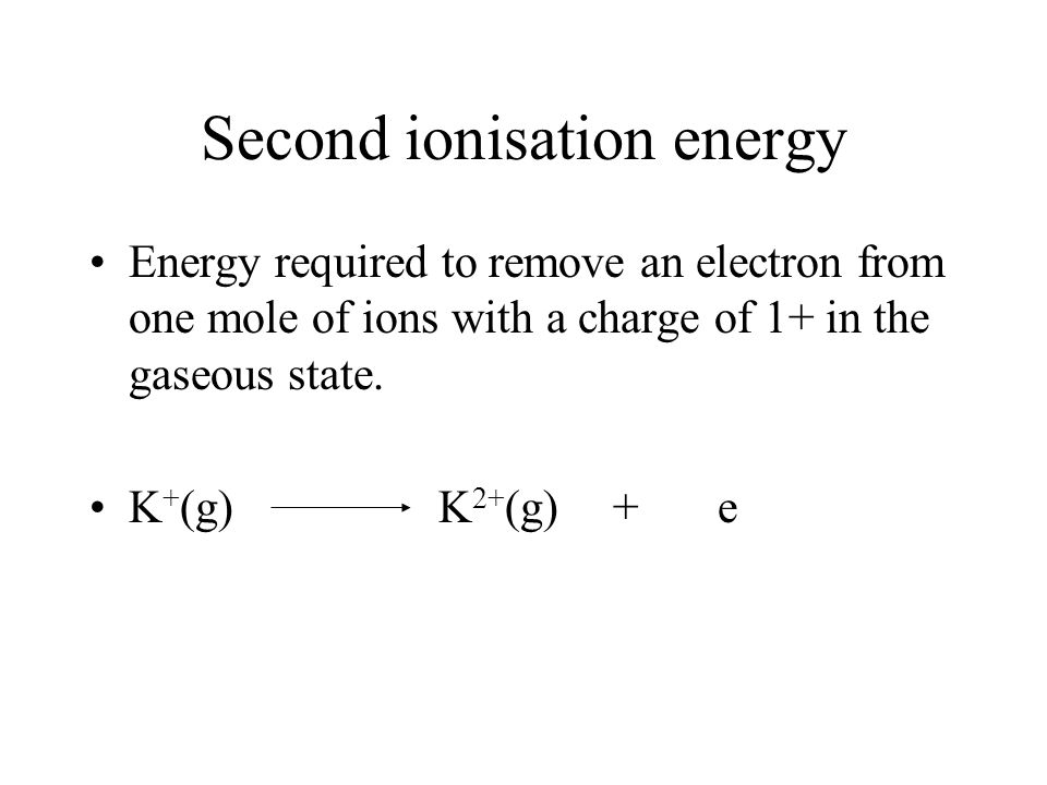 Second ionisation energy Energy required to remove an electron from one mole of ions with a charge of 1+ in the gaseous state.