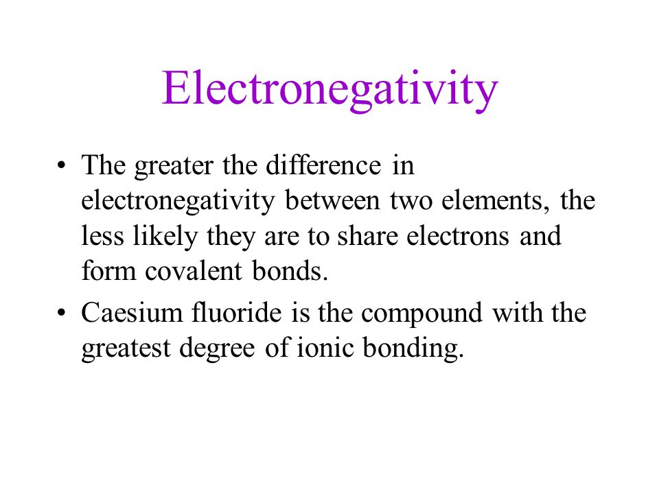 Electronegativity The greater the difference in electronegativity between two elements, the less likely they are to share electrons and form covalent bonds.