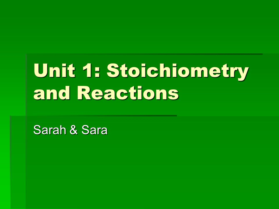 Unit 1: Stoichiometry and Reactions Sarah & Sara
