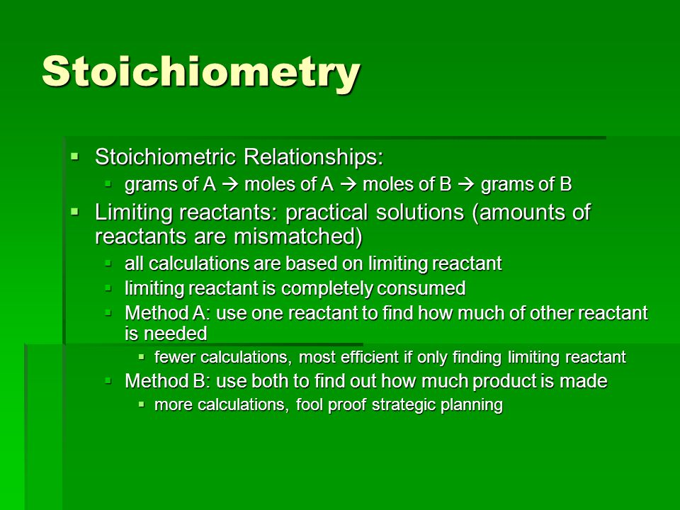 Stoichiometry  Stoichiometric Relationships:  grams of A  moles of A  moles of B  grams of B  Limiting reactants: practical solutions (amounts of reactants are mismatched)  all calculations are based on limiting reactant  limiting reactant is completely consumed  Method A: use one reactant to find how much of other reactant is needed  fewer calculations, most efficient if only finding limiting reactant  Method B: use both to find out how much product is made  more calculations, fool proof strategic planning
