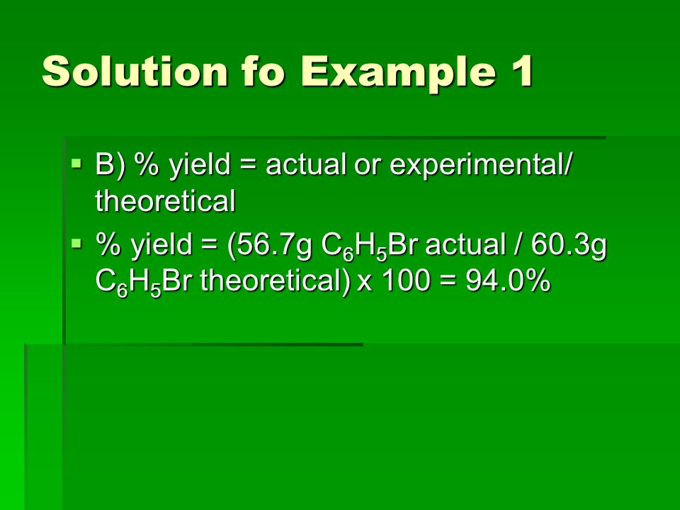 Solution fo Example 1  B) % yield = actual or experimental/ theoretical  % yield = (56.7g C 6 H 5 Br actual / 60.3g C 6 H 5 Br theoretical) x 100 = 94.0%