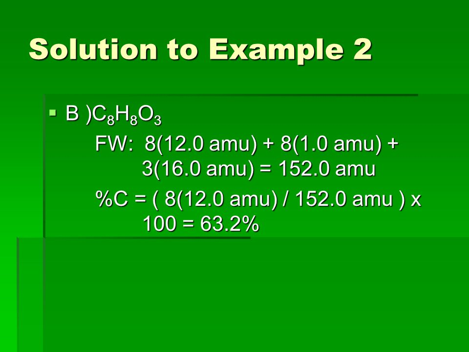 Solution to Example 2  B )C 8 H 8 O 3 FW: 8(12.0 amu) + 8(1.0 amu) + 3(16.0 amu) = 152.0 amu %C = ( 8(12.0 amu) / 152.0 amu ) x 100 = 63.2%