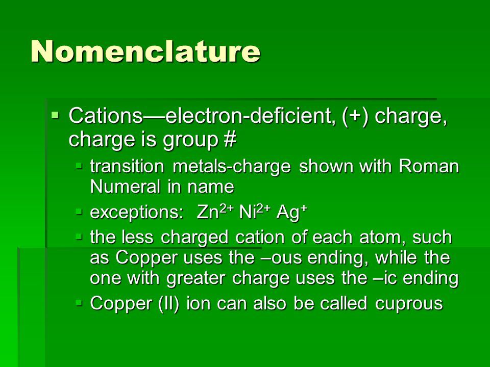 Nomenclature  Cations—electron-deficient, (+) charge, charge is group #  transition metals-charge shown with Roman Numeral in name  exceptions: Zn 2+ Ni 2+ Ag +  the less charged cation of each atom, such as Copper uses the –ous ending, while the one with greater charge uses the –ic ending  Copper (II) ion can also be called cuprous
