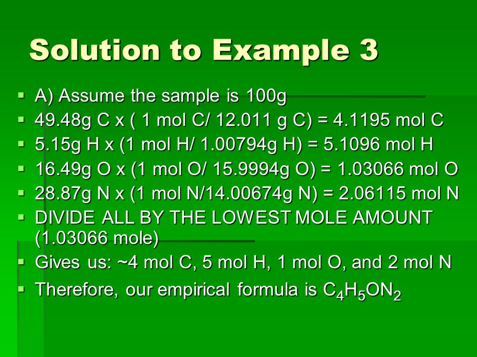 Solution to Example 3  A) Assume the sample is 100g  49.48g C x ( 1 mol C/ 12.011 g C) = 4.1195 mol C  5.15g H x (1 mol H/ 1.00794g H) = 5.1096 mol H  16.49g O x (1 mol O/ 15.9994g O) = 1.03066 mol O  28.87g N x (1 mol N/14.00674g N) = 2.06115 mol N  DIVIDE ALL BY THE LOWEST MOLE AMOUNT (1.03066 mole)  Gives us: ~4 mol C, 5 mol H, 1 mol O, and 2 mol N  Therefore, our empirical formula is C 4 H 5 ON 2
