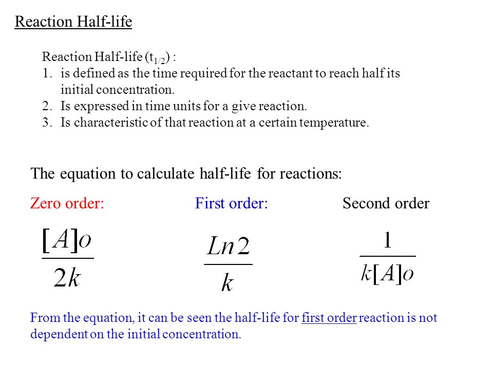 Reaction Half-life Reaction Half-life (t 1/2 ) : 1.is defined as the time required for the reactant to reach half its initial concentration. 2.Is expr