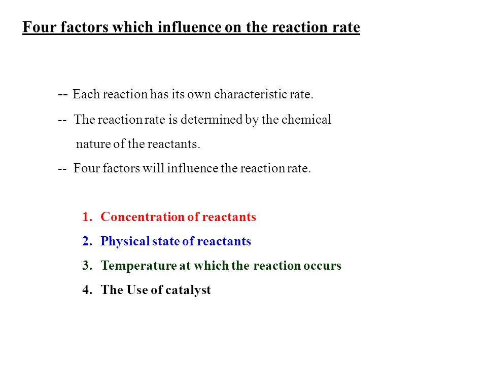 -- Each reaction has its own characteristic rate. -- The reaction rate is determined by the chemical nature of the reactants. -- Four factors will inf