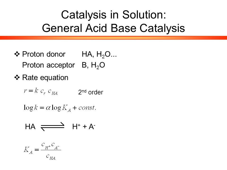 Catalysis in Solution: General Acid Base Catalysis  Proton donorHA, H 2 O...