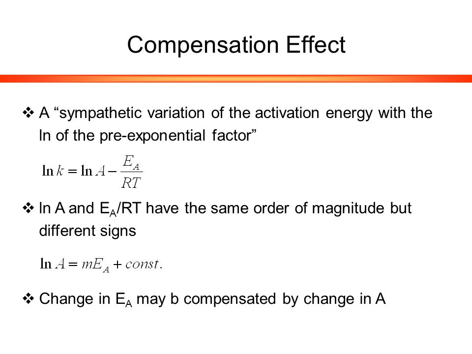 Compensation Effect  A sympathetic variation of the activation energy with the ln of the pre-exponential factor  ln A and E A /RT have the same order of magnitude but different signs  Change in E A may b compensated by change in A