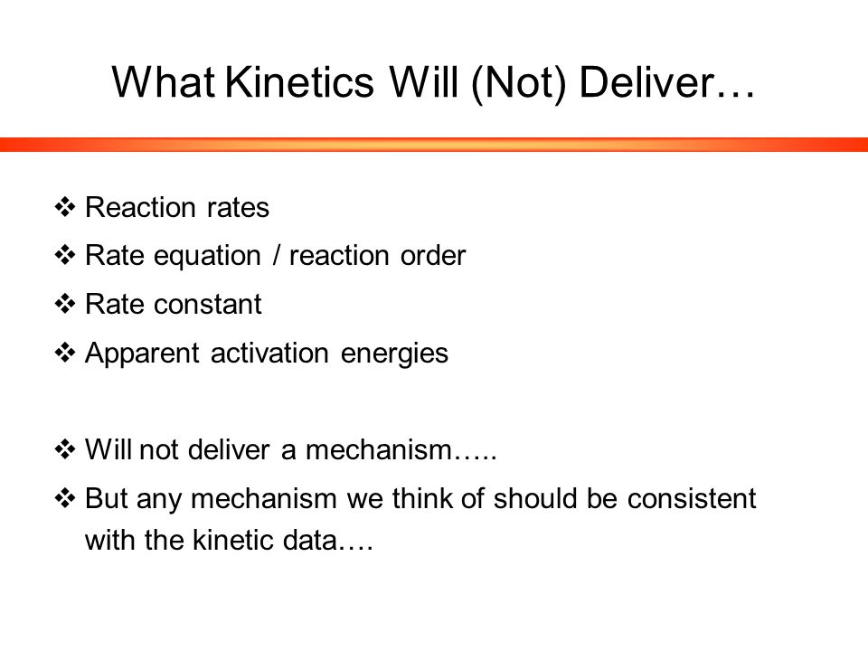 What Kinetics Will (Not) Deliver…  Reaction rates  Rate equation / reaction order  Rate constant  Apparent activation energies  Will not deliver a mechanism…..
