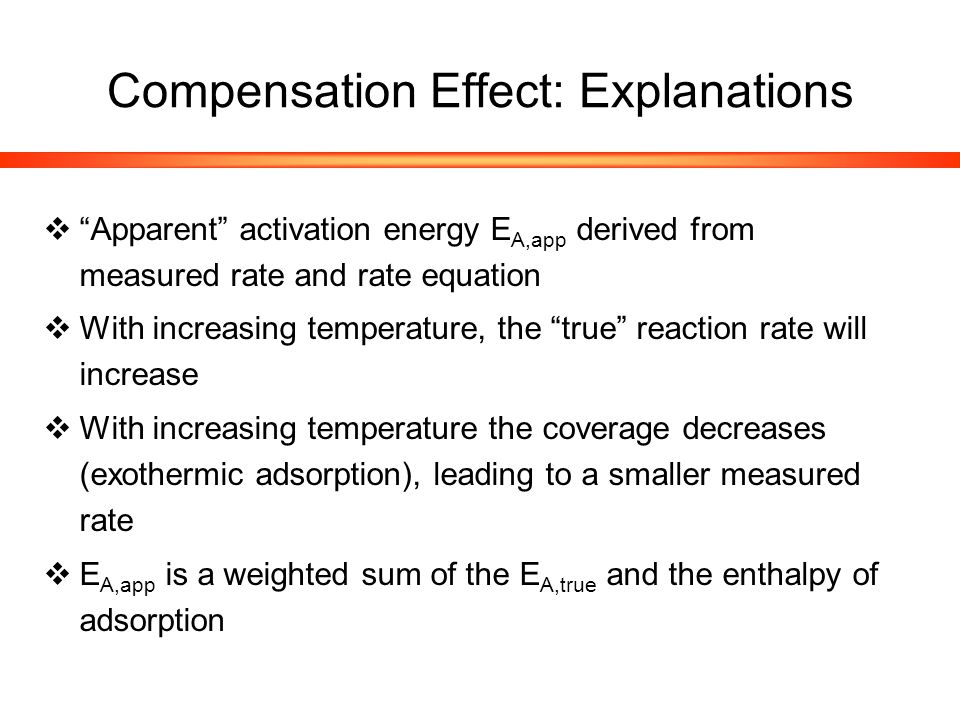 Compensation Effect: Explanations  Apparent activation energy E A,app derived from measured rate and rate equation  With increasing temperature, the true reaction rate will increase  With increasing temperature the coverage decreases (exothermic adsorption), leading to a smaller measured rate  E A,app is a weighted sum of the E A,true and the enthalpy of adsorption