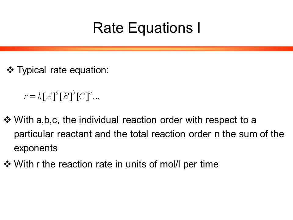 Rate Equations II  Typical rate equation:  With k the rate constant in units of min -1 for a first order reaction, for higher orders in inverse units of concentration in different powers