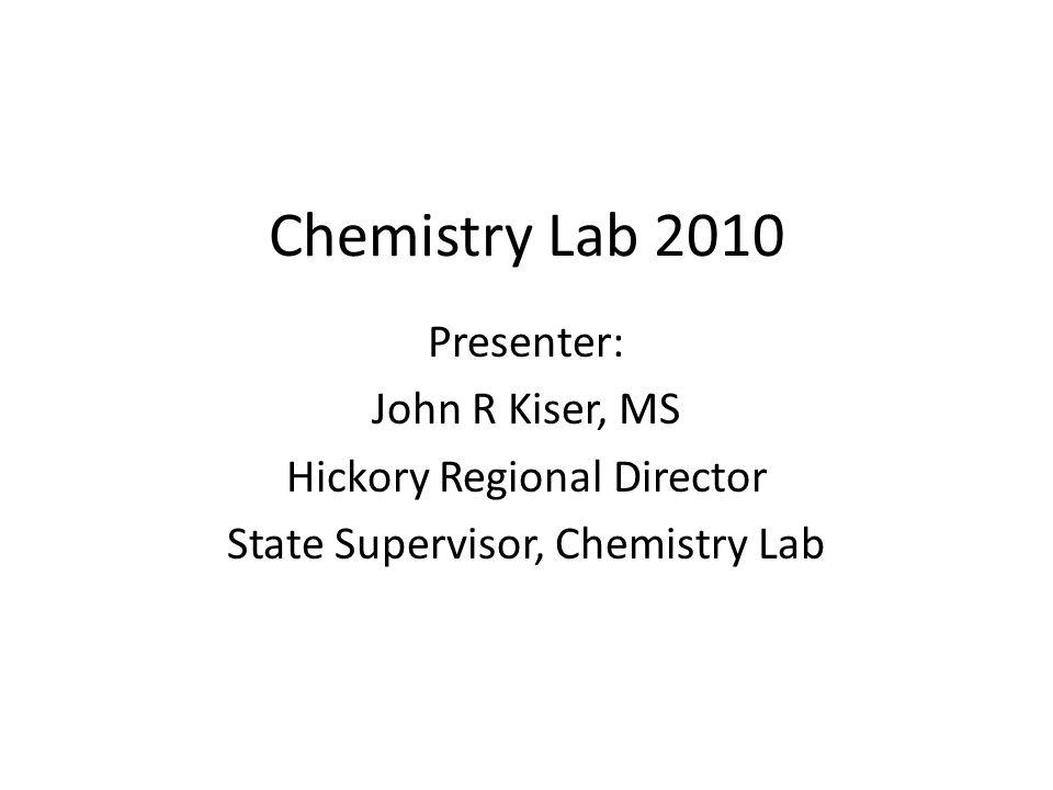 Chemistry Lab 2010 Presenter: John R Kiser, MS Hickory Regional Director State Supervisor, Chemistry Lab