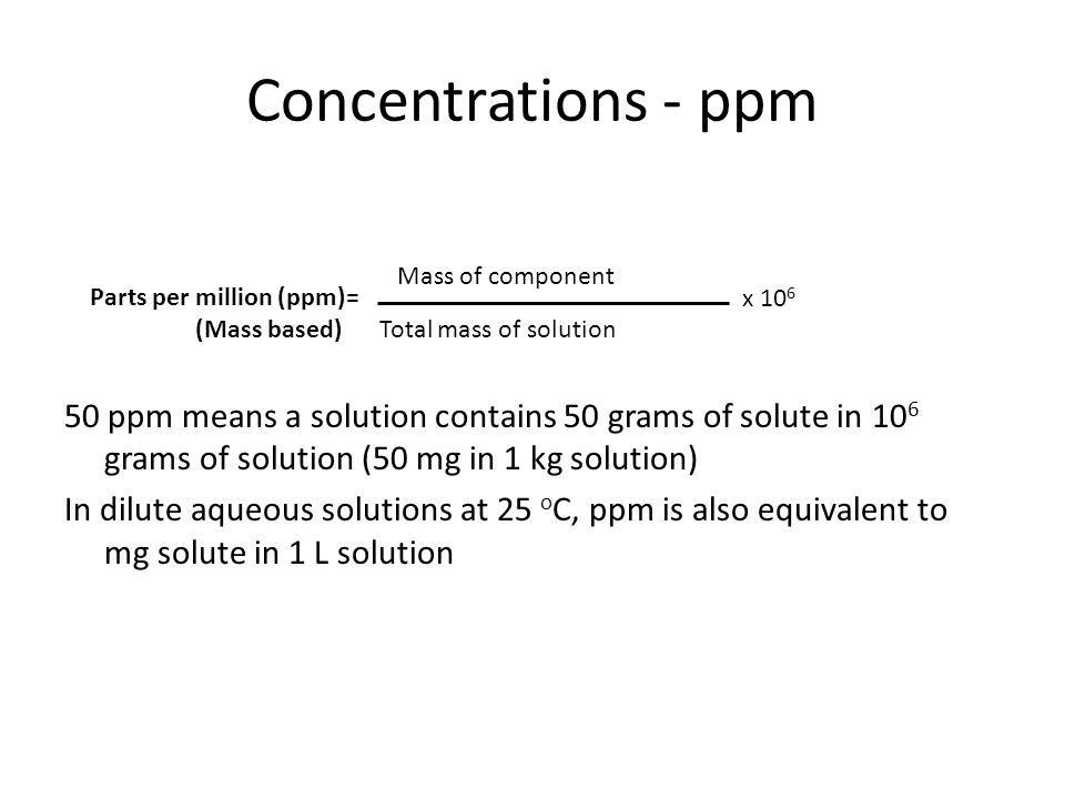 Concentrations - ppm 50 ppm means a solution contains 50 grams of solute in 10 6 grams of solution (50 mg in 1 kg solution) In dilute aqueous solution