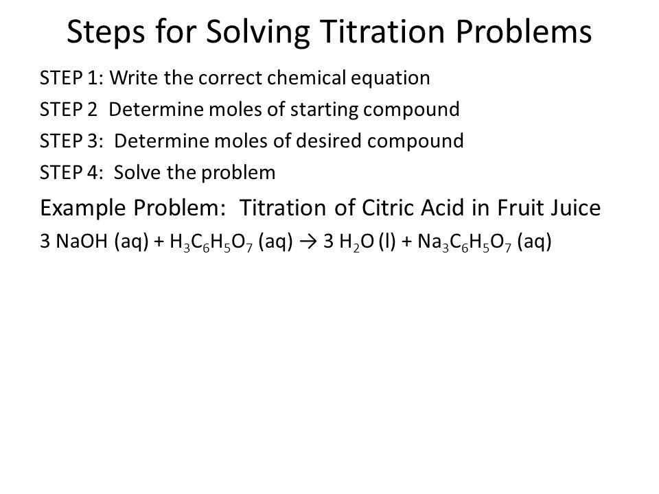 Steps for Solving Titration Problems STEP 1: Write the correct chemical equation STEP 2 Determine moles of starting compound STEP 3: Determine moles o