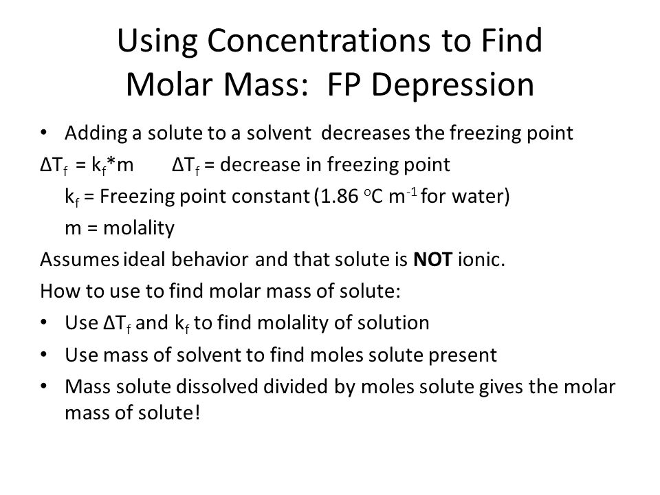 Using Concentrations to Find Molar Mass: FP Depression Adding a solute to a solvent decreases the freezing point ∆T f = k f *m∆T f = decrease in freezing point k f = Freezing point constant (1.86 o C m -1 for water) m = molality Assumes ideal behavior and that solute is NOT ionic.