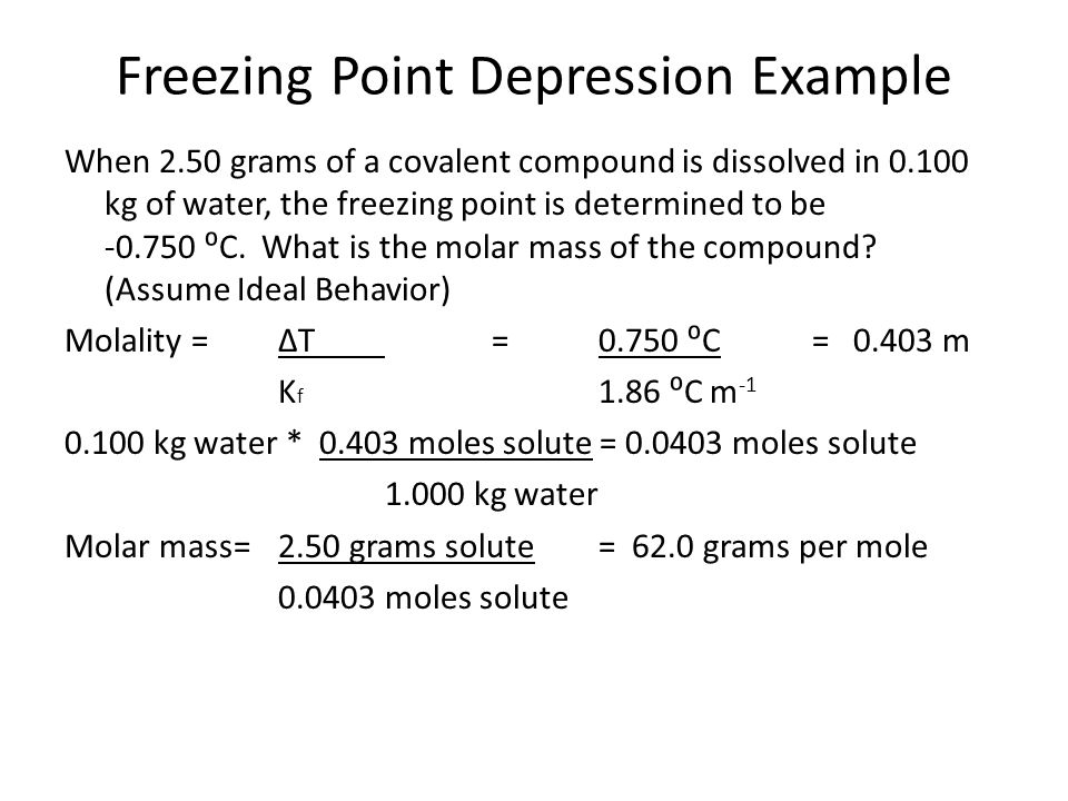 Freezing Point Depression Example When 2.50 grams of a covalent compound is dissolved in 0.100 kg of water, the freezing point is determined to be -0.750 ⁰C.