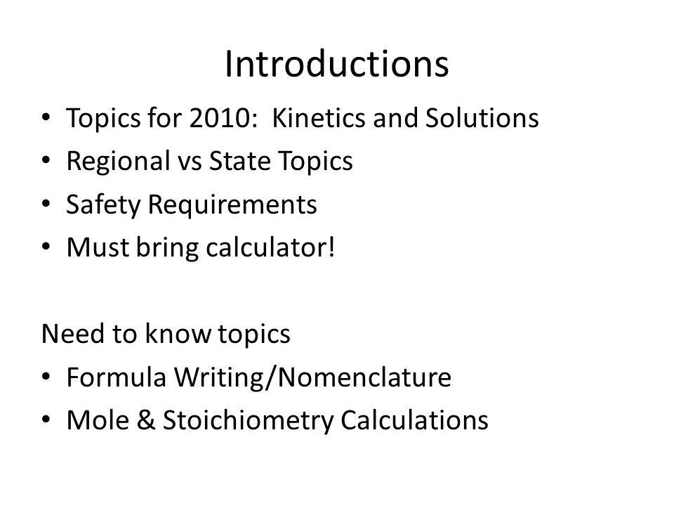 Introductions Topics for 2010: Kinetics and Solutions Regional vs State Topics Safety Requirements Must bring calculator! Need to know topics Formula