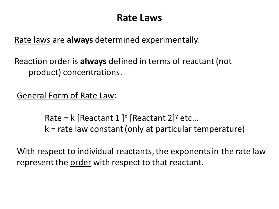 Rate Laws Rate laws are always determined experimentally. Reaction order is always defined in terms of reactant (not product) concentrations. General