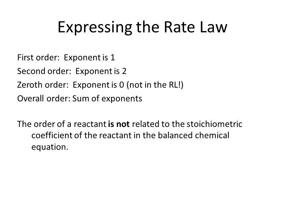 Expressing the Rate Law First order: Exponent is 1 Second order: Exponent is 2 Zeroth order: Exponent is 0 (not in the RL!) Overall order: Sum of exponents The order of a reactant is not related to the stoichiometric coefficient of the reactant in the balanced chemical equation.