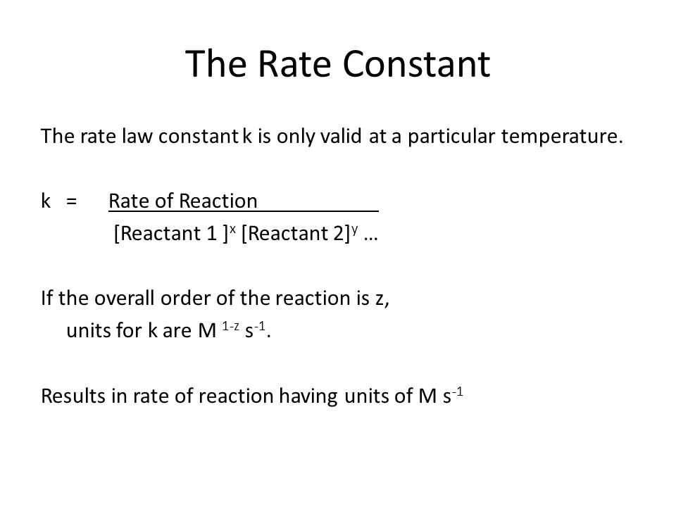 The Rate Constant The rate law constant k is only valid at a particular temperature. k =Rate of Reaction [Reactant 1 ] x [Reactant 2] y … If the overa