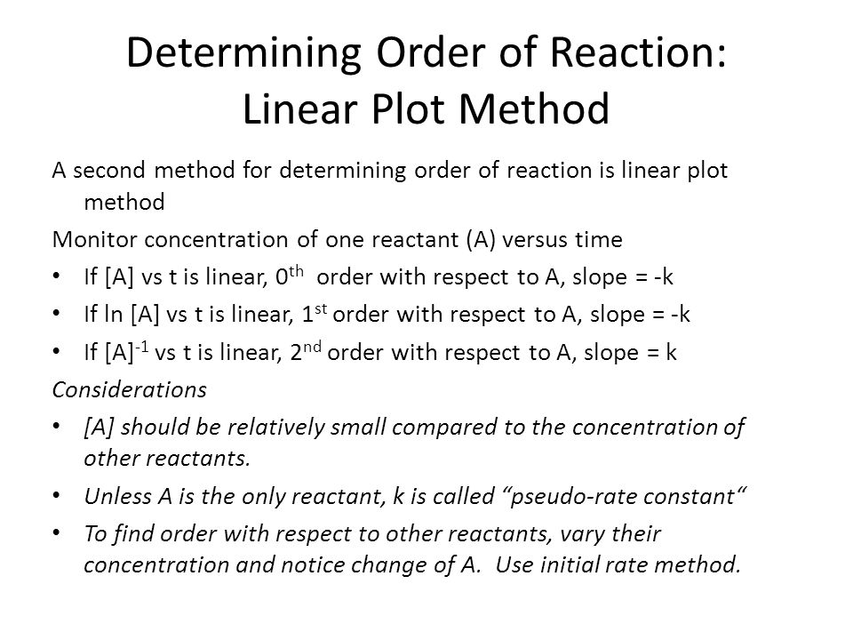 Determining Order of Reaction: Linear Plot Method A second method for determining order of reaction is linear plot method Monitor concentration of one reactant (A) versus time If [A] vs t is linear, 0 th order with respect to A, slope = -k If ln [A] vs t is linear, 1 st order with respect to A, slope = -k If [A] -1 vs t is linear, 2 nd order with respect to A, slope = k Considerations [A] should be relatively small compared to the concentration of other reactants.