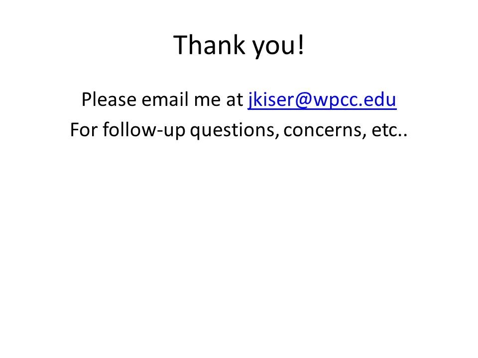 Thank you! Please email me at jkiser@wpcc.edujkiser@wpcc.edu For follow-up questions, concerns, etc..