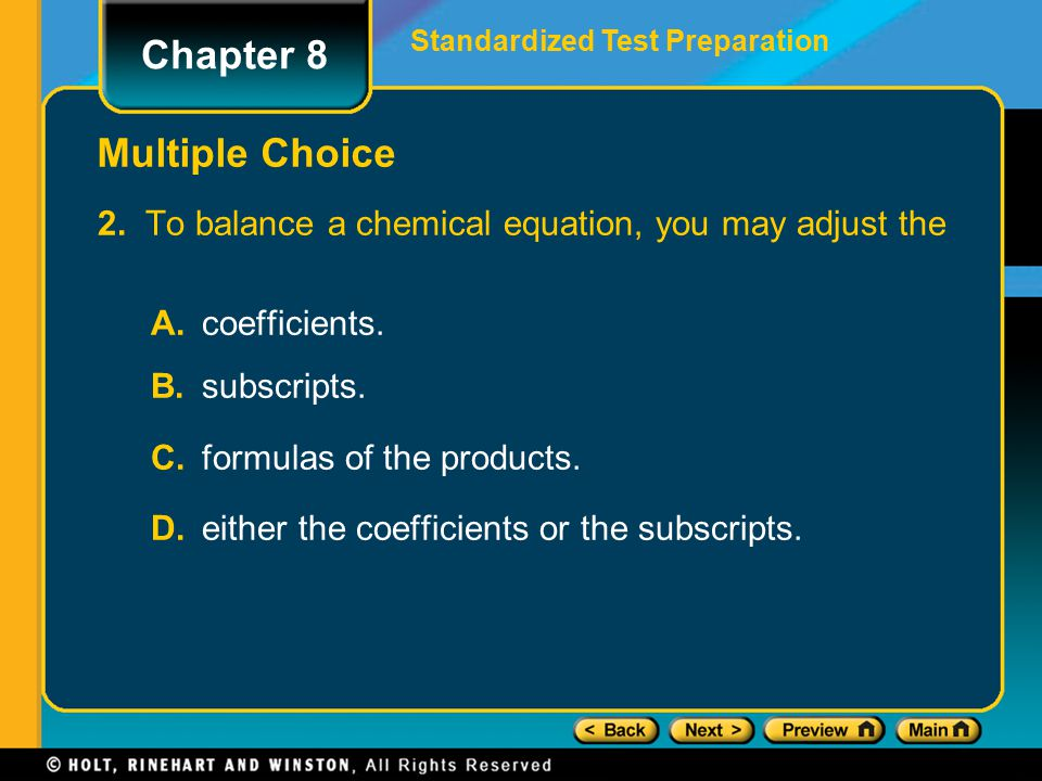 2. To balance a chemical equation, you may adjust the A. coefficients. B. subscripts. C. formulas of the products. D. either the coefficients or the s