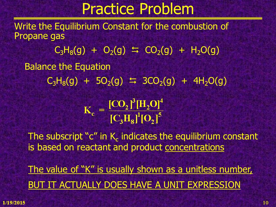 1/19/201510 Practice Problem Write the Equilibrium Constant for the combustion of Propane gas C 3 H 8 (g) + O 2 (g)  CO 2 (g) + H 2 O(g) Balance the