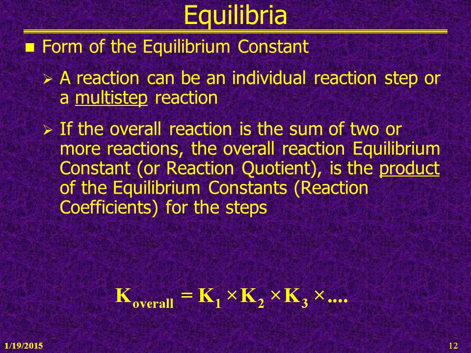 1/19/201512 Equilibria Form of the Equilibrium Constant  A reaction can be an individual reaction step or a multistep reaction  If the overall react