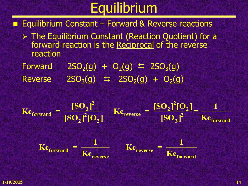 1/19/201514 Equilibrium Equilibrium Constant – Forward & Reverse reactions  The Equilibrium Constant (Reaction Quotient) for a forward reaction is th
