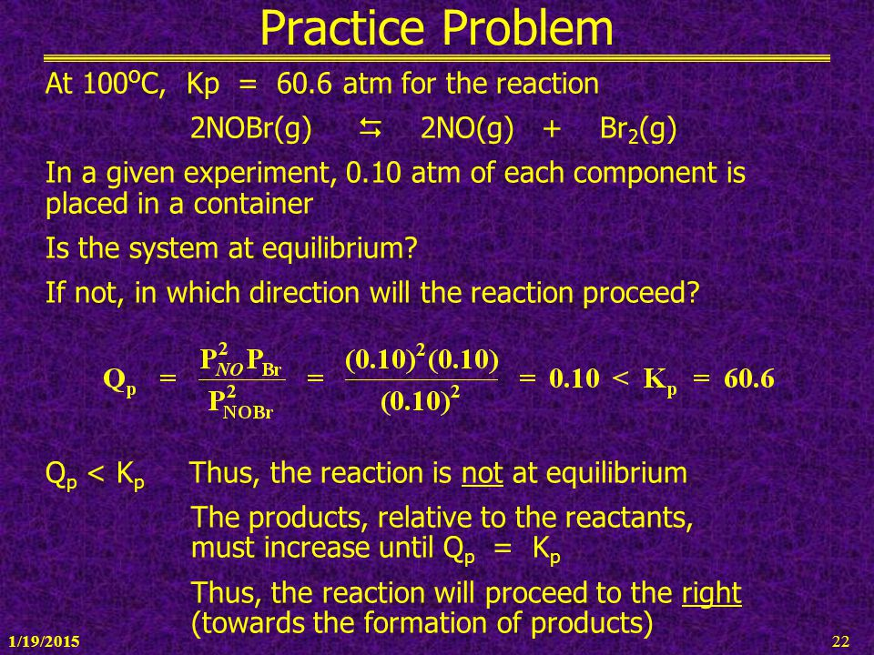 1/19/201522 Practice Problem At 100 o C, Kp = 60.6 atm for the reaction 2NOBr(g)  2NO(g) + Br 2 (g) In a given experiment, 0.10 atm of each component