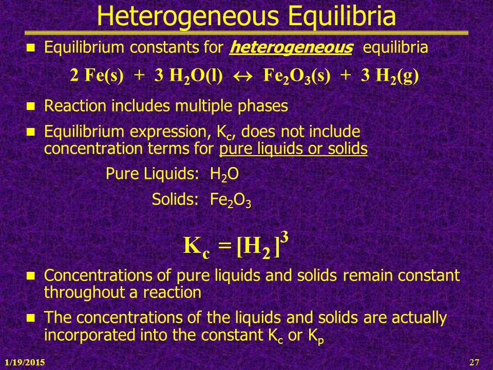 1/19/201527 Heterogeneous Equilibria Equilibrium constants for heterogeneous equilibria 2 Fe(s) + 3 H 2 O(l)  Fe 2 O 3 (s) + 3 H 2 (g) Reaction inclu