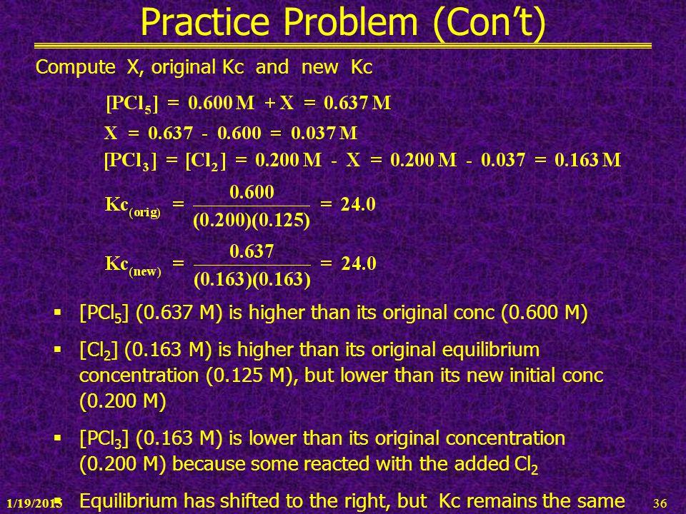 1/19/201536 Practice Problem (Con't) Compute X, original Kc and new Kc  [PCl 5 ] (0.637 M) is higher than its original conc (0.600 M)  [Cl 2 ] (0.16