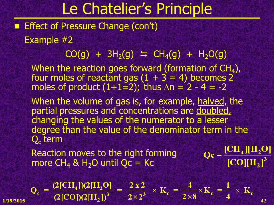1/19/201542 Le Chatelier's Principle Effect of Pressure Change (con't) Example #2 CO(g) + 3H 2 (g)  CH 4 (g) + H 2 O(g) When the reaction goes forwar